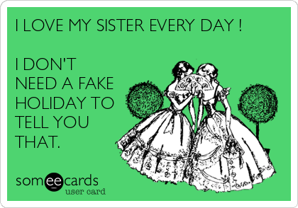 I LOVE MY SISTER EVERY DAY !  I DON'T NEED A FAKE HOLIDAY TO TELL YOU THAT.