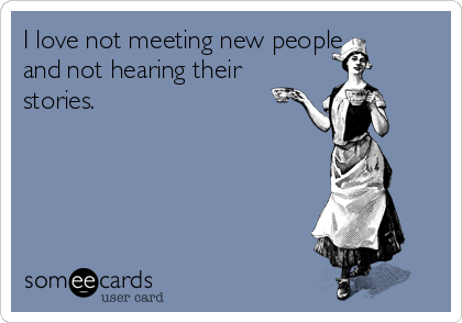 I love not meeting new people and not hearing their stories.