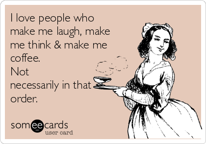 I love people who make me laugh, make me think & make me coffee.   Not necessarily in that order.
