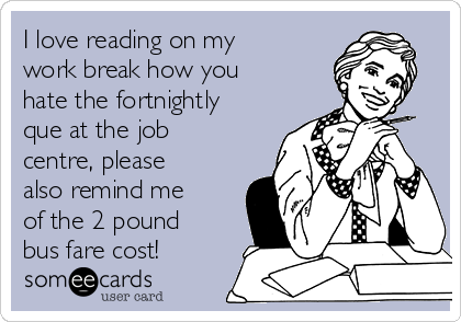 I love reading on my work break how you hate the fortnightly que at the job centre, please also remind me of the 2 pound bus fare cost!