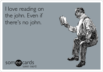 I love reading on the john. Even if there's no john.