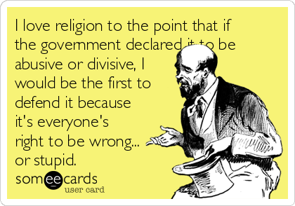 I love religion to the point that if the government declared it to be abusive or divisive, I would be the first to defend it because it's everyone's right to be wrong... or stupid.