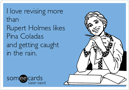 I love revising more than Rupert Holmes likes Pina Coladas  and getting caught in the rain.