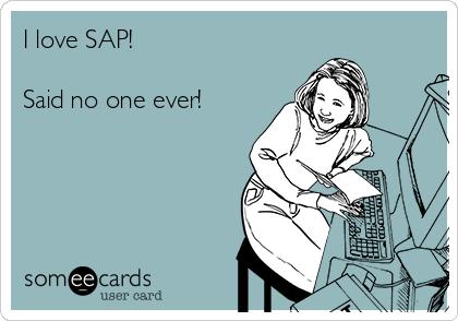 I love SAP!    Said no one ever!