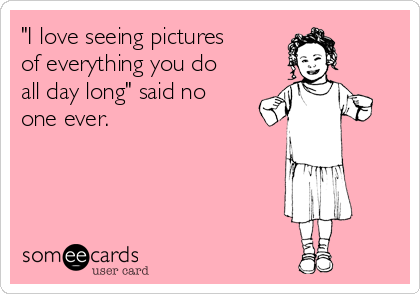 """""""I love seeing pictures of everything you do all day long"""" said no one ever."""
