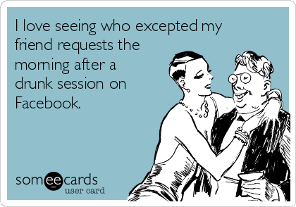 I love seeing who excepted my friend requests the morning after a drunk session on Facebook.