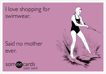 I love shopping for  swimwear.    Said no mother ever.