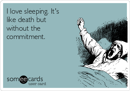 I love sleeping. It's like death but without the commitment.