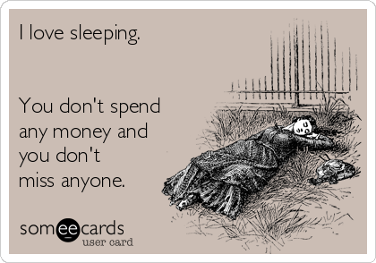 I love sleeping.   You don't spend any money and you don't miss anyone.