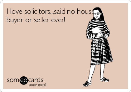 I love solicitors...said no house buyer or seller ever!