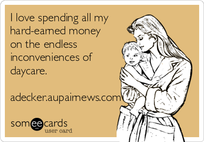I love spending all my hard-earned money on the endless inconveniences of daycare.  adecker.aupairnews.com