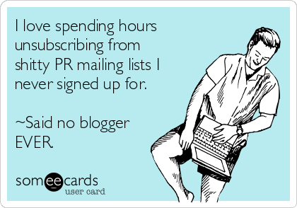 I love spending hours unsubscribing from shitty PR mailing lists I never signed up for.  ~Said no blogger EVER.