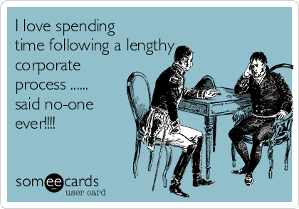 I love spending time following a lengthy corporate process ...... said no-one ever!!!!