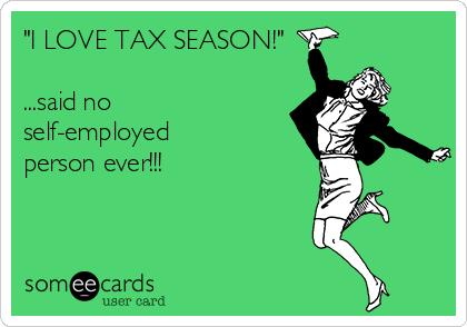 """I LOVE TAX SEASON!""  ...said no self-employed  person ever!!!"
