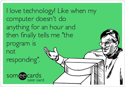 """I love technology! Like when my computer doesn't do anything for an hour and then finally tells me """"the program is not responding""""."""