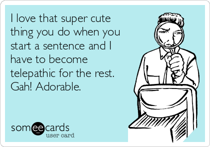 I love that super cute thing you do when you start a sentence and I have to become telepathic for the rest. Gah! Adorable.