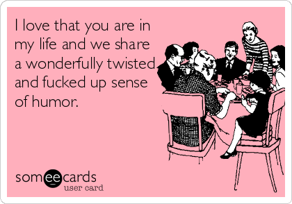 I love that you are in my life and we share a wonderfully twisted and fucked up sense of humor.