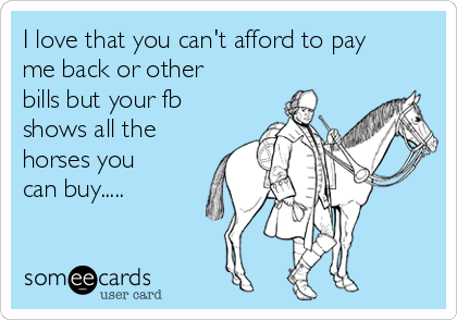 I love that you can't afford to pay  me back or other bills but your fb shows all the horses you can buy.....