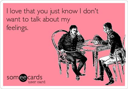 I love that you just know I don't want to talk about my feelings.