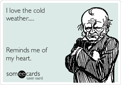 I love the cold weather.....    Reminds me of my heart.