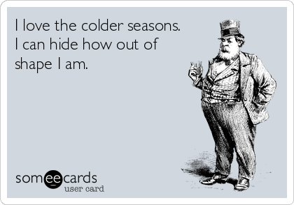 I love the colder seasons. I can hide how out of shape I am.
