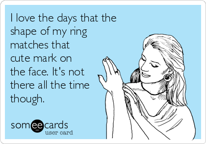 I love the days that the shape of my ring matches that cute mark on the face. It's not there all the time though.