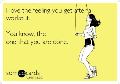 I love the feeling you get after a workout.   You know, the one that you are done.