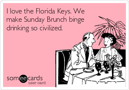 The Florida Keys: We make Sunday Brunch binge drinking civilized.