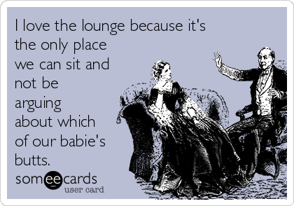 I love the lounge because it's the only place we can sit and not be arguing about which of our babie's butts.