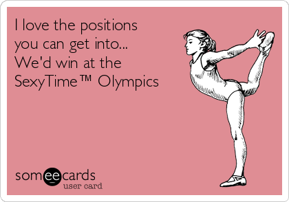 I love the positions you can get into... We'd win at the SexyTime™ Olympics