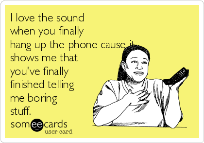I love the sound when you finally hang up the phone cause it shows me that you've finally finished telling me boring stuff.