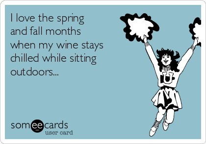 I love the spring and fall months when my wine stays chilled while sitting outdoors...