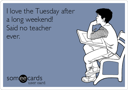 I love the Tuesday after a long weekend! Said no teacher ever.