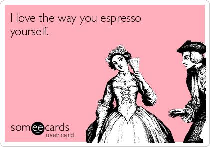 I love the way you espresso yourself.