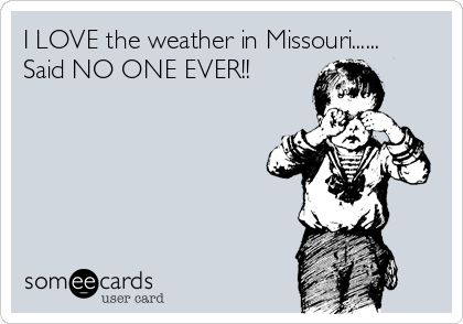 I LOVE the weather in Missouri...... Said NO ONE EVER!!