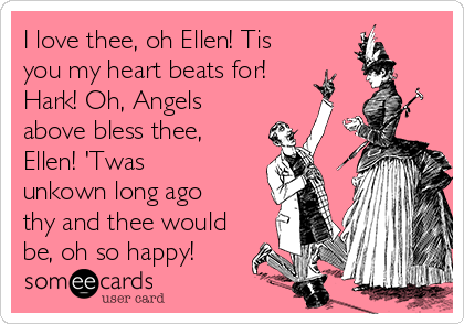 I love thee, oh Ellen! Tis you my heart beats for! Hark! Oh, Angels above bless thee, Ellen! 'Twas unkown long ago thy and thee would be, oh so happy!