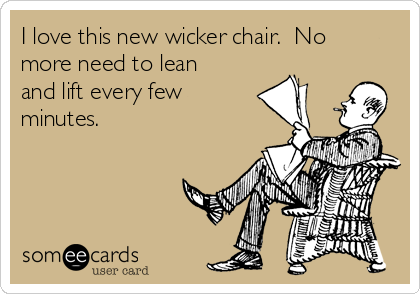 I love this new wicker chair.  No more need to lean and lift every few  minutes.