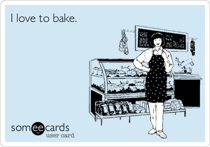 I love to bake.