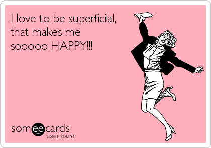 I love to be superficial, that makes me sooooo HAPPY!!!