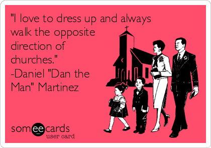 """I love to dress up and always walk the opposite  direction of churches.""  -Daniel ""Dan the Man"" Martinez"