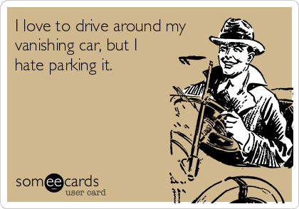 I love to drive around my vanishing car, but I hate parking it.