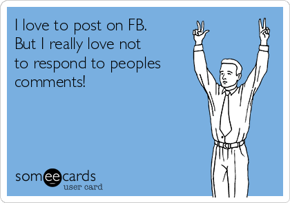 I love to post on FB. But I really love not  to respond to peoples comments!