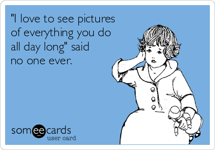 """""""I love to see pictures of everything you do all day long"""" said no one ever."""