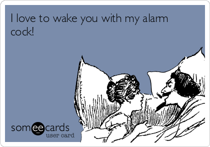 I love to wake you with my alarm cock!