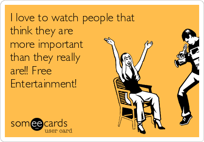 I love to watch people that think they are more important than they really are!! Free Entertainment!