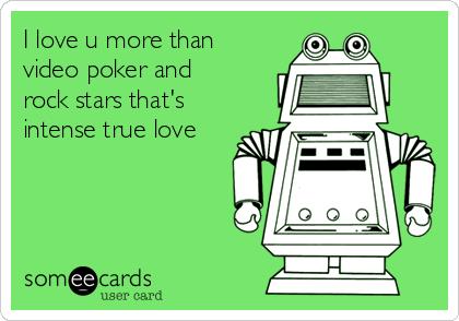 I love u more than video poker and rock stars that's intense true love