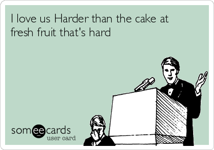 I love us Harder than the cake at fresh fruit that's hard