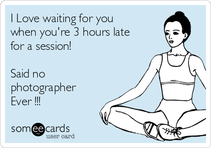I Love waiting for you when you're 3 hours late for a session!  Said no photographer  Ever !!!