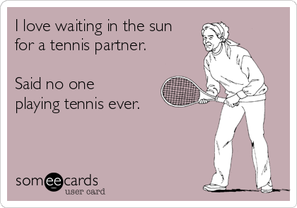 I love waiting in the sun for a tennis partner.   Said no one playing tennis ever.