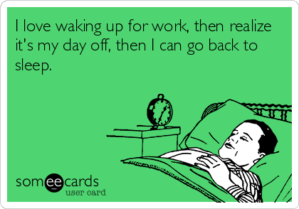 I love waking up for work, then realize it's my day off, then I can go back to sleep.